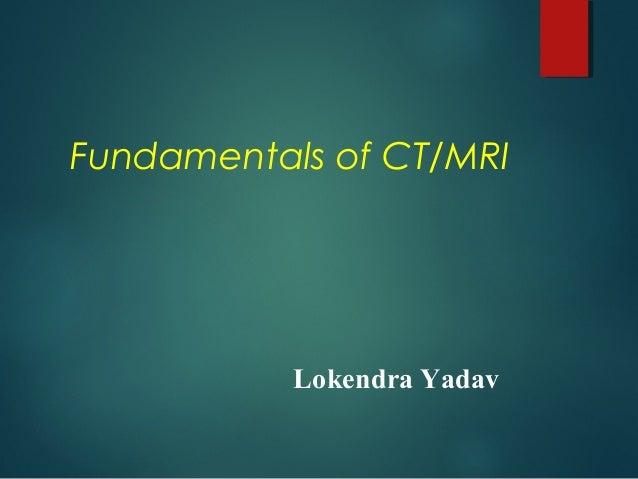 Fundamentals of CT/MRI Lokendra Yadav