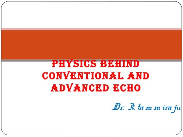 Dr. I. tam m iraju PHYSICS BEHIND CONVENTIONAL AND ADVANCED ECHO