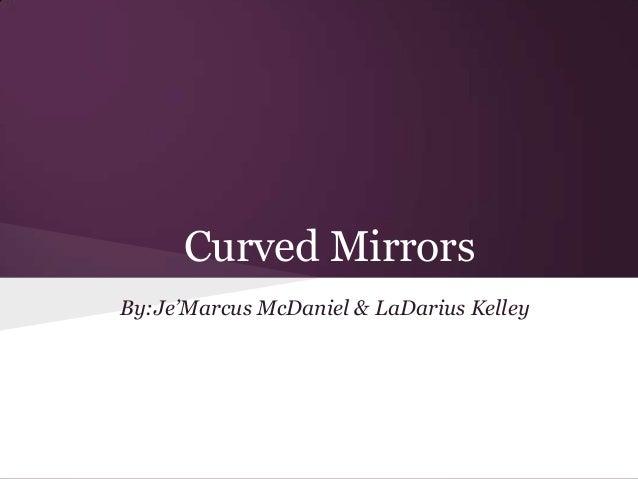 Curved Mirrors By:Je'Marcus McDaniel & LaDarius Kelley