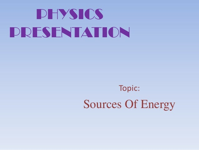 PHYSICS PRESENTATION  Topic:  Sources Of Energy