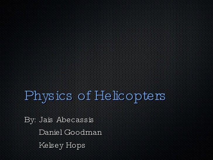 Physics of Helicopters <ul><li>By: Jais Abecassis </li></ul><ul><li>Daniel Goodman </li></ul><ul><li>Kelsey Hops </li></ul>