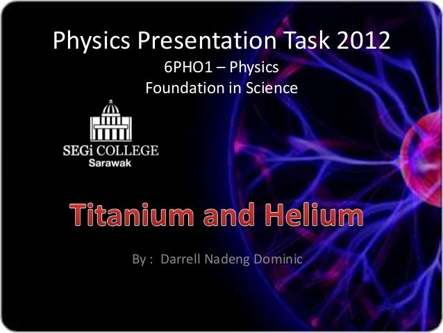 Physics Presentation Task 2012           6PHO1 – Physics         Foundation in Science       By : Darrell Nadeng Dominic