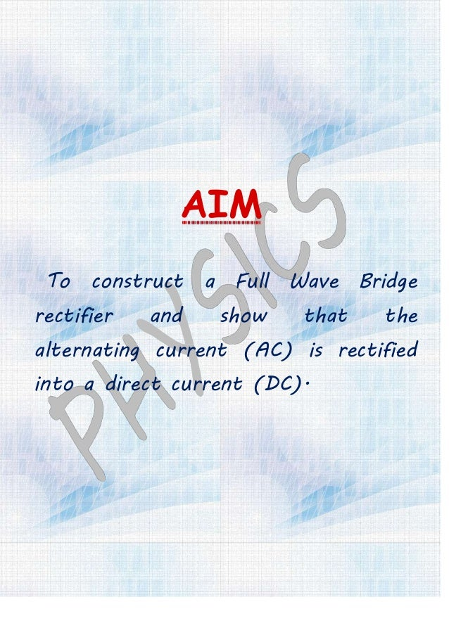 AIM To construct a Full Wave Bridge rectifier and show that the alternating current (AC) is rectified into a direct curren...