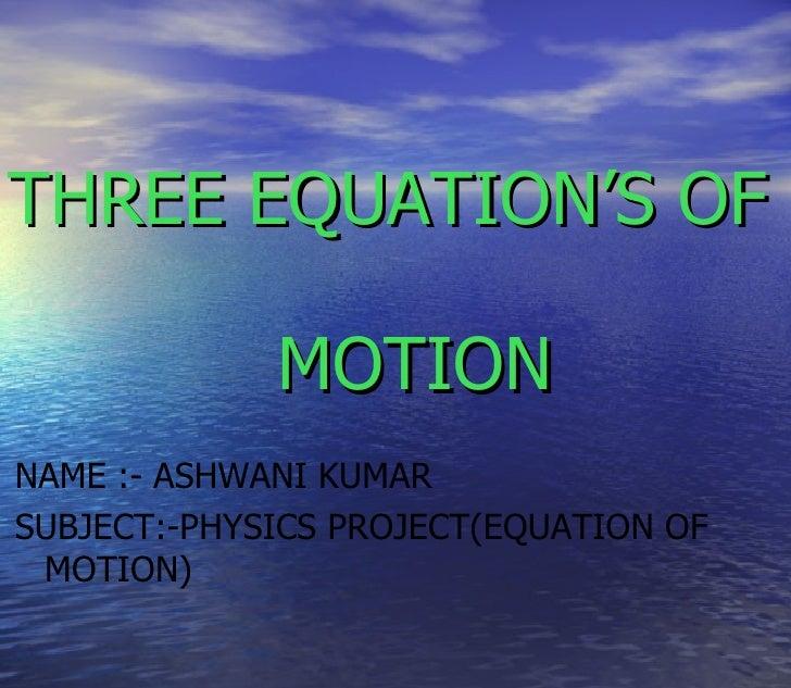 THREE EQUATION'S OF             MOTIONNAME :- ASHWANI KUMARSUBJECT:-PHYSICS PROJECT(EQUATION OF MOTION)