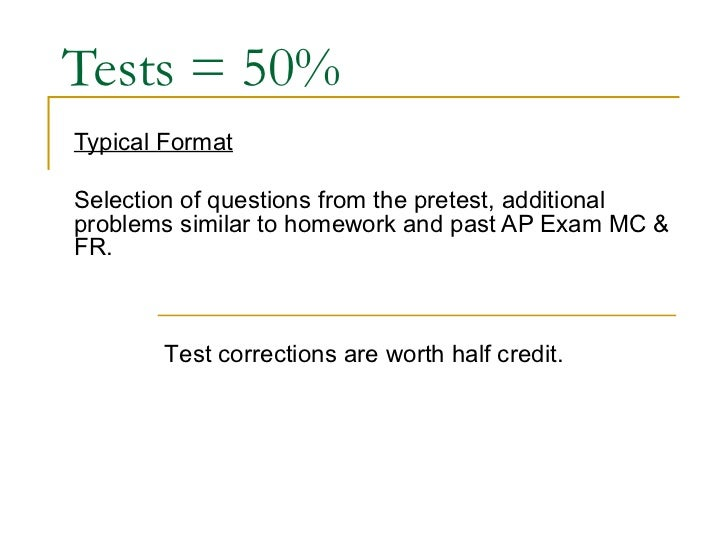 Tests = 50% Typical Format Selection of questions from the pretest, additional problems similar to homework and past AP Ex...