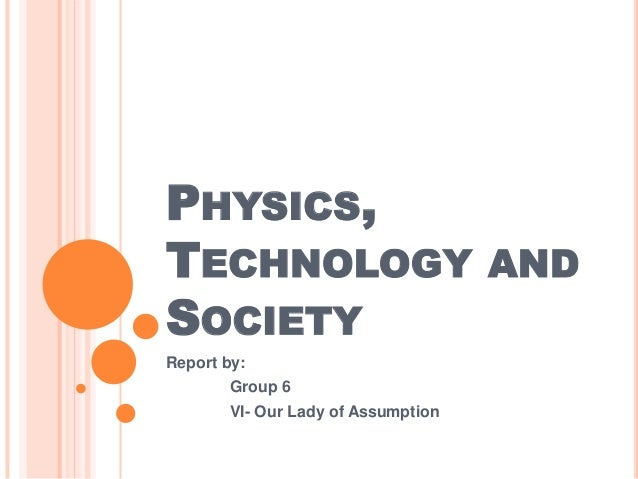 PHYSICS,TECHNOLOGY ANDSOCIETYReport by:        Group 6        VI- Our Lady of Assumption