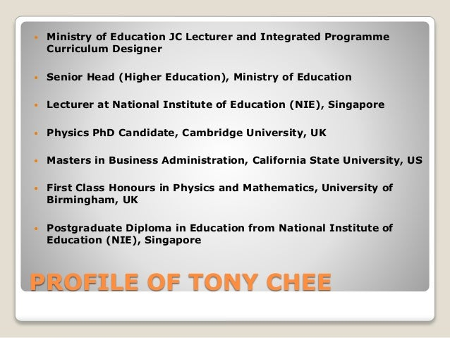 PROFILE OF TONY CHEE  Ministry of Education JC Lecturer and Integrated Programme Curriculum Designer  Senior Head (Highe...