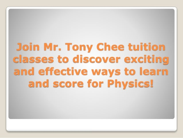Join Mr. Tony Chee tuition classes to discover exciting and effective ways to learn and score for Physics!