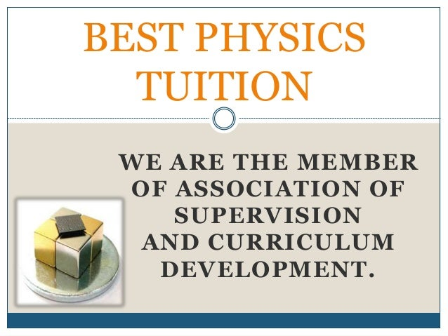 WE ARE THE MEMBER OF ASSOCIATION OF SUPERVISION AND CURRICULUM DEVELOPMENT. BEST PHYSICS TUITION
