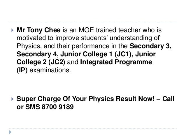  Mr Tony Chee is an MOE trained teacher who is motivated to improve students' understanding of Physics, and their perform...
