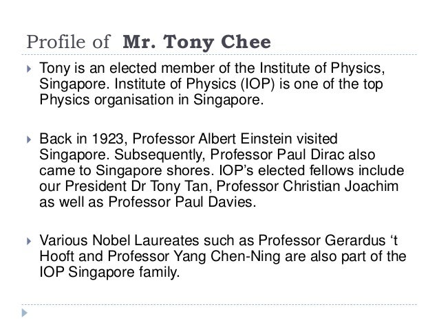 Profile of Mr. Tony Chee  Tony is an elected member of the Institute of Physics, Singapore. Institute of Physics (IOP) is...
