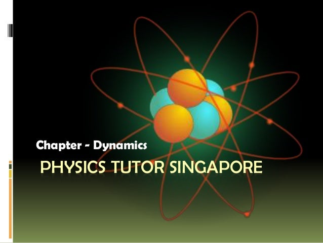 PHYSICS TUTOR SINGAPORE Chapter - Dynamics