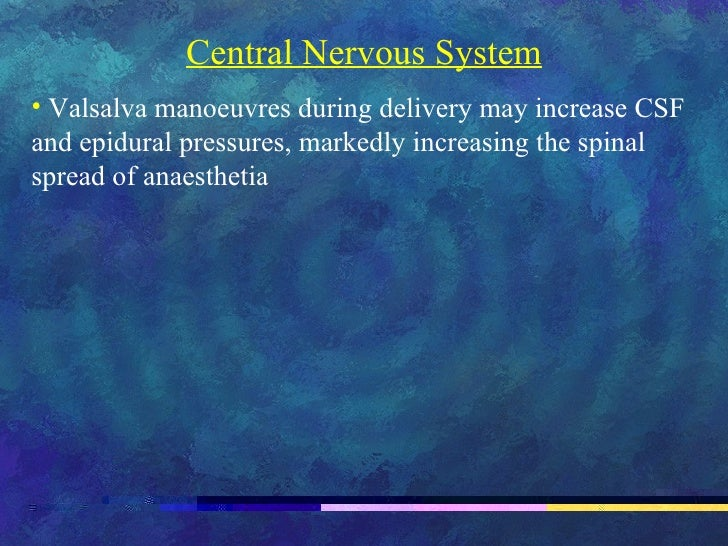 <ul><li>Central Nervous System </li></ul><ul><li>Valsalva manoeuvres during delivery may increase CSF and epidural pressur...