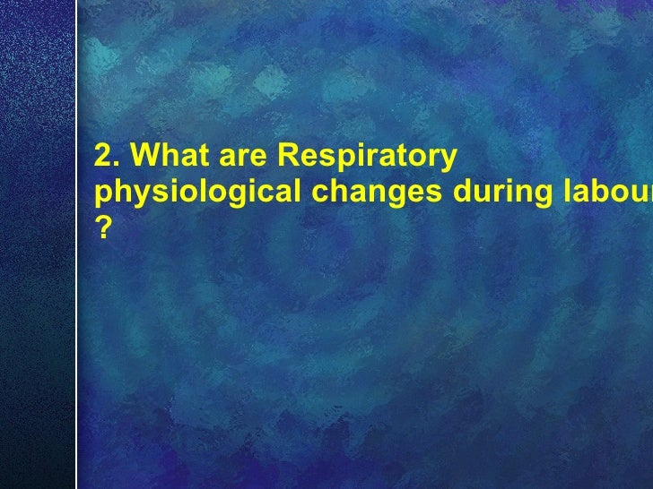 2. What are Respiratory physiological changes during labour ?
