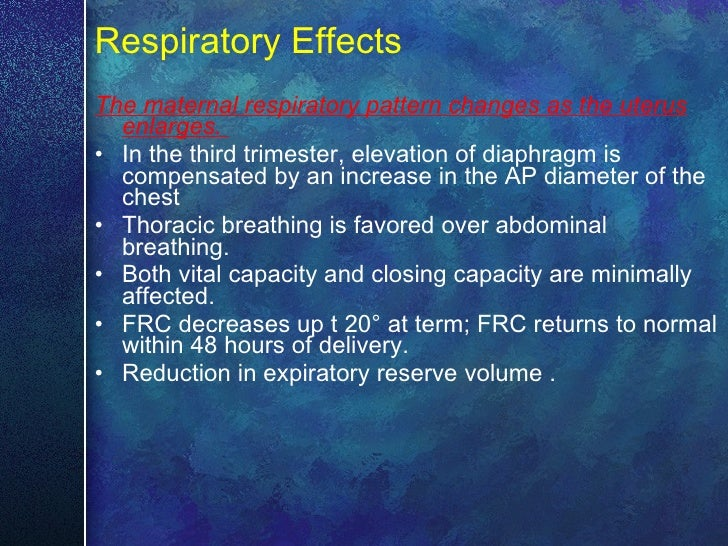 Respiratory Effects <ul><li>The maternal respiratory pattern changes as the uterus enlarges.  </li></ul><ul><li>In the thi...