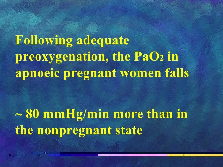 Following adequate preoxygenation, the PaO 2  in apnoeic pregnant women falls  ~ 80 mmHg/min more than in the nonpregnant ...