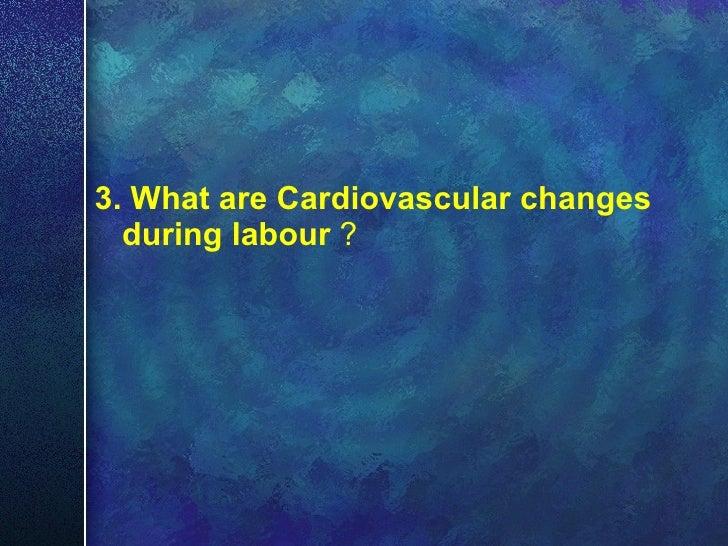 <ul><li>3. What are Cardiovascular   changes during labour  ? </li></ul>