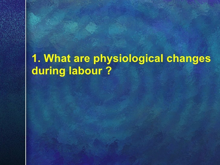 1. What are physiological changes during labour ?