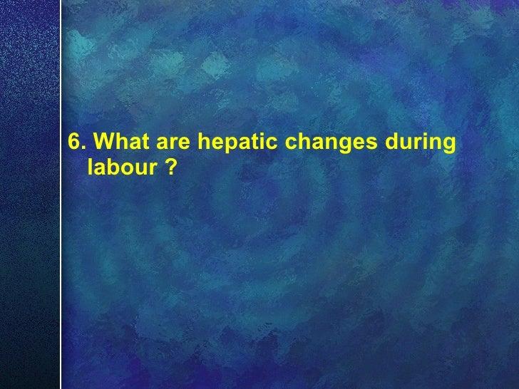 <ul><li>6. What are hepatic   changes during labour ? </li></ul>