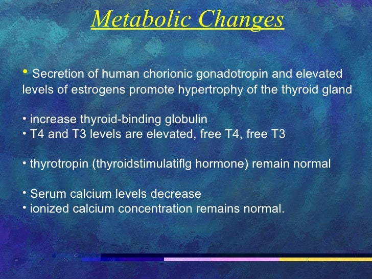 <ul><li>Metabolic Changes </li></ul><ul><li>Secretion of human chorionic gonadotropin and elevated levels of estrogens pro...