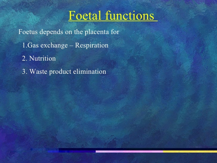Foetal functions  Foetus depends on the placenta for 1.Gas exchange – Respiration 2. Nutrition 3. Waste product elimination