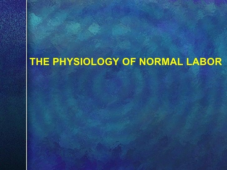 <ul><li>THE PHYSIOLOGY OF NORMAL LABOR </li></ul>