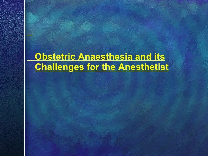 <ul><li>Obstetric Anaesthesia and its Challenges for the Anesthetist </li></ul>