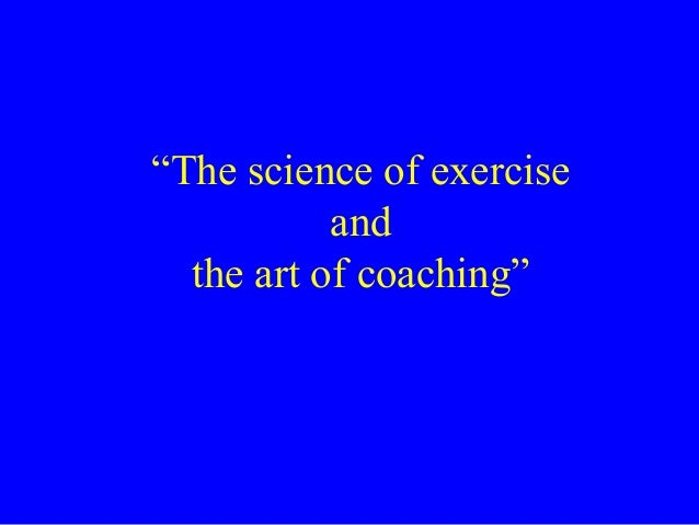 """""""The science of exercise and the art of coaching"""""""