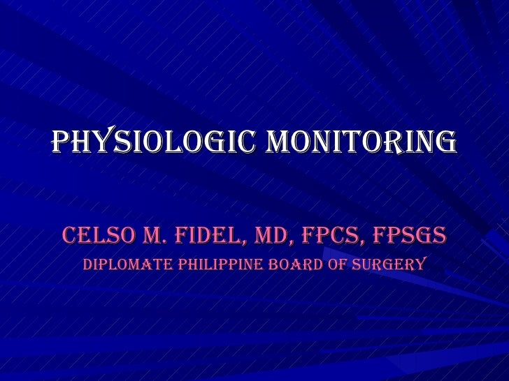 PHYSIOLOGIC MONITORING CELSO M. FIDEL, MD, FPCS, FPSGS Diplomate Philippine Board of Surgery