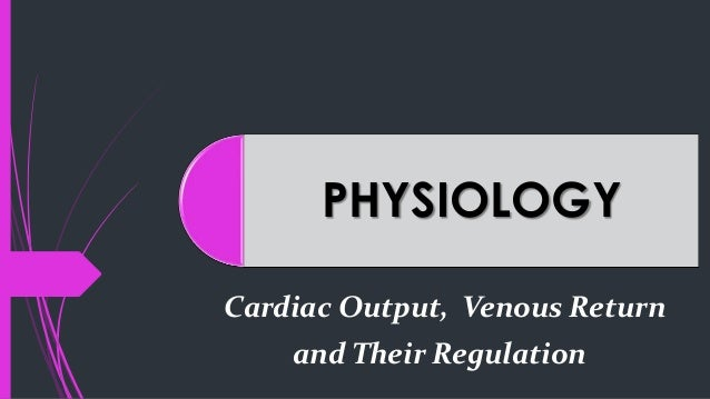 PHYSIOLOGY Cardiac Output, Venous Return and Their Regulation
