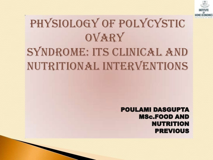 PHYSIOLOGY OF POLYCYSTIC         OVARYSYNDROME: ITS CLINICAL ANDNUTRITIONAL INTERVENTIONS               POULAMI DASGUPTA  ...