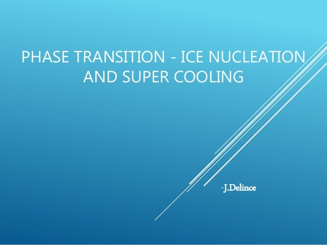 PHASE TRANSITION - ICE NUCLEATION AND SUPER COOLING -J.Delince