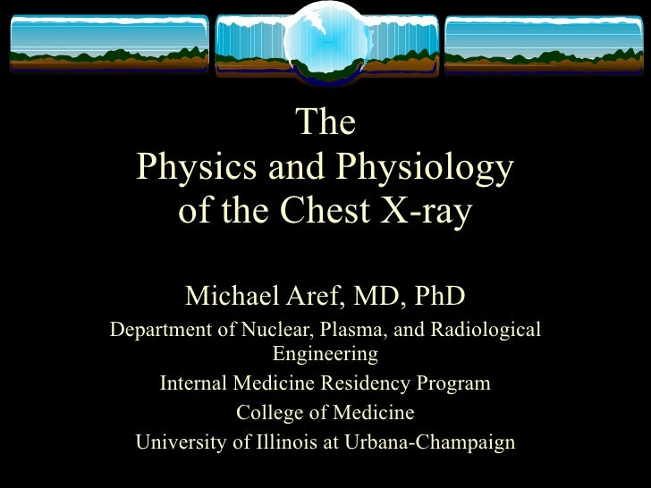 The   Physics and Physiology     of the Chest X-ray          Michael Aref, MD, PhD Department of Nuclear, Plasma, and Radi...