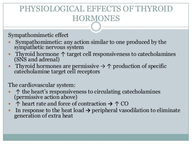 PHYSIOLOGICAL EFFECTS OF THYROID HORMONES Sympathomimetic effect  Sympathomimetic: any action similar to one produced by ...