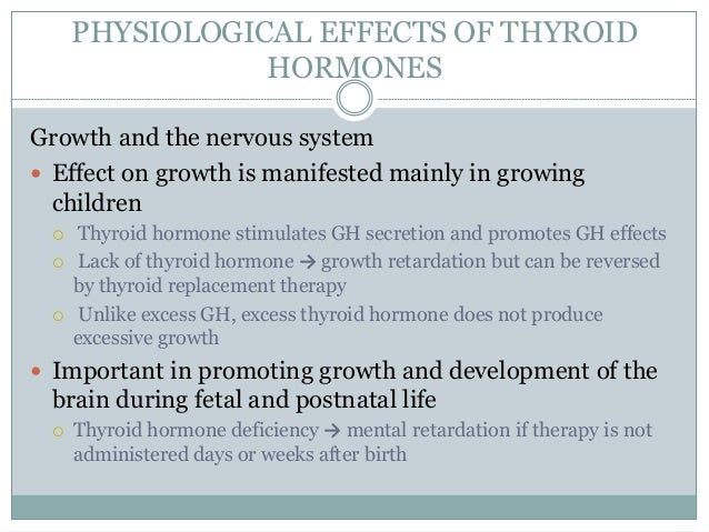 PHYSIOLOGICAL EFFECTS OF THYROID HORMONES Growth and the nervous system  Effect on growth is manifested mainly in growing...