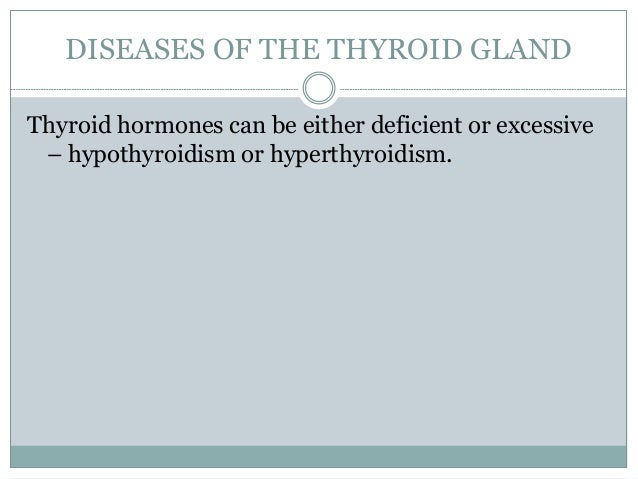DISEASES OF THE THYROID GLAND Thyroid hormones can be either deficient or excessive – hypothyroidism or hyperthyroidism.