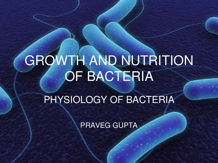GROWTH AND NUTRITION    OF BACTERIA  PHYSIOLOGY OF BACTERIA        PRAVEG GUPTA
