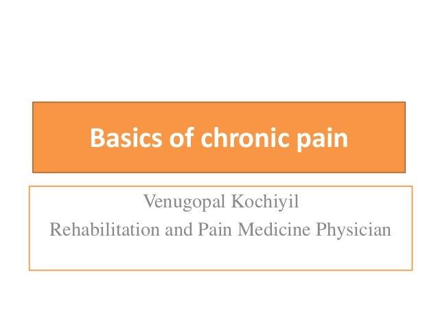 Basics of chronic pain Venugopal Kochiyil Rehabilitation and Pain Medicine Physician
