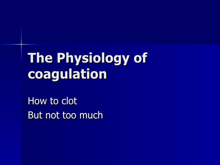 The Physiology of coagulation How to clot But not too much