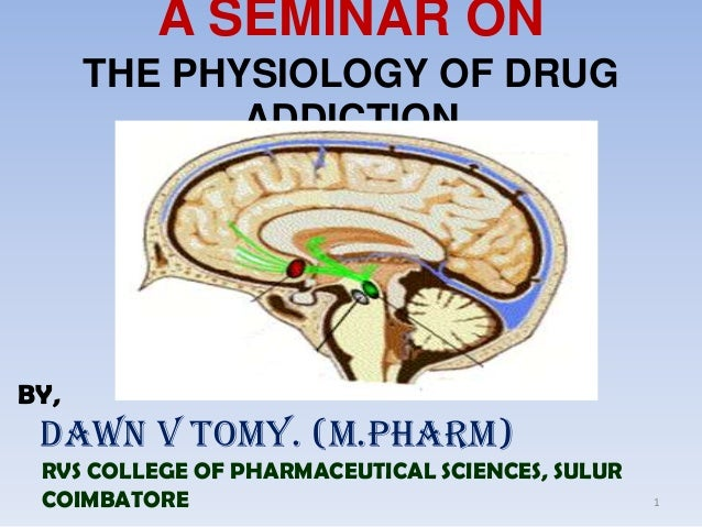 A SEMINAR ON      THE PHYSIOLOGY OF DRUG             ADDICTIONBY, DAWN V TOMY. (M.PHARM) RVS COLLEGE OF PHARMACEUTICAL SCI...