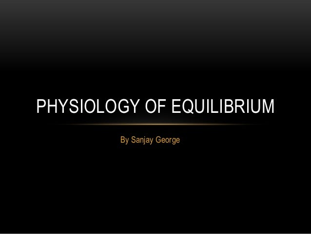 By Sanjay GeorgePHYSIOLOGY OF EQUILIBRIUM