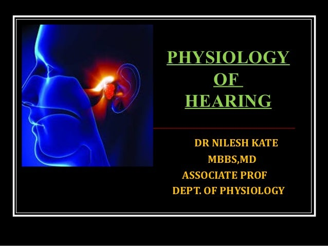 DR NILESH KATE MBBS,MD ASSOCIATE PROF DEPT. OF PHYSIOLOGY PHYSIOLOGY OF HEARING