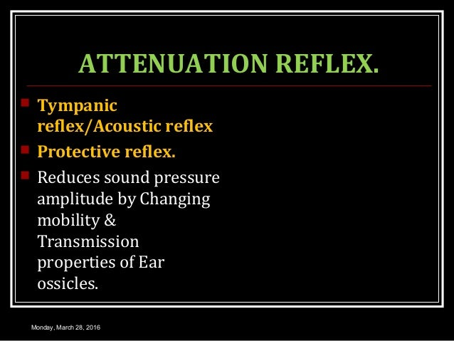 ATTENUATION REFLEX.  Tympanic reflex/Acoustic reflex  Protective reflex.  Reduces sound pressure amplitude by Changing ...