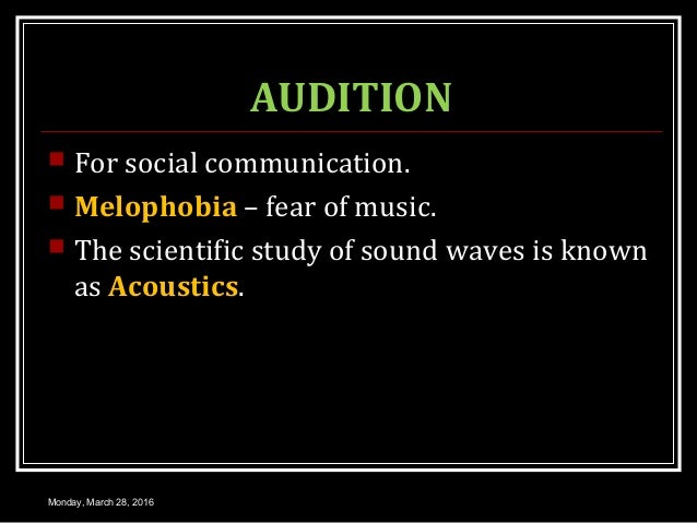 AUDITION  For social communication.  Melophobia – fear of music.  The scientific study of sound waves is known as Acous...