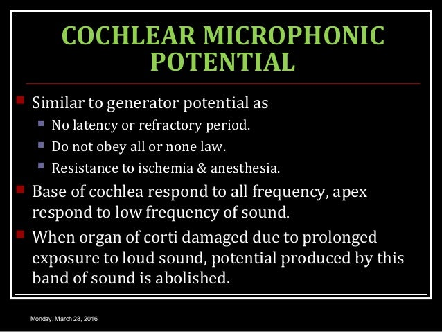 COCHLEAR MICROPHONIC POTENTIAL  Similar to generator potential as  No latency or refractory period.  Do not obey all or...