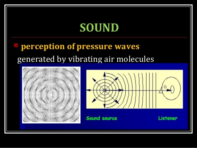 SOUND  perception of pressure waves generated by vibrating air molecules