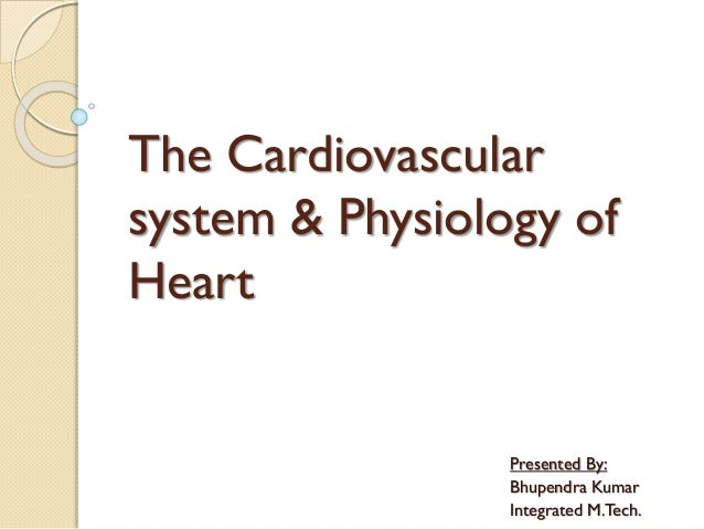 The Cardiovascular system & Physiology of Heart Presented By: Bhupendra Kumar Integrated M.Tech.