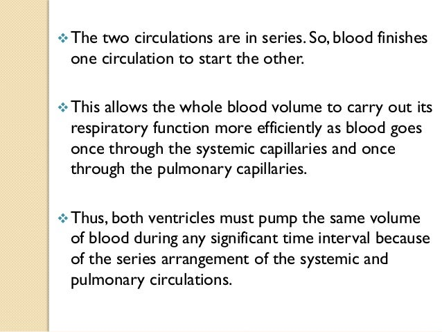 The two circulations are in series. So, blood finishes one circulation to start the other. This allows the whole blood v...