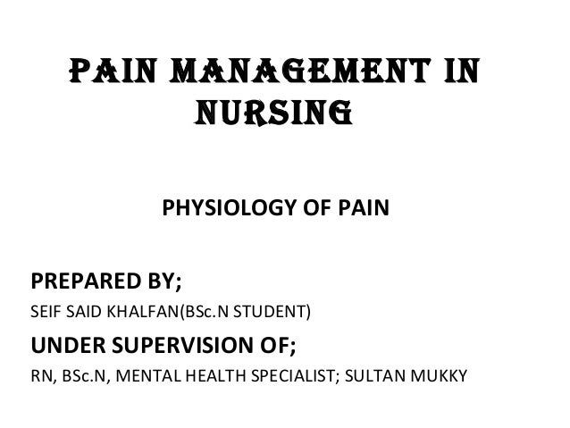 PAIN MANAGEMENT IN NURSING PHYSIOLOGY OF PAIN PREPARED BY; SEIF SAID KHALFAN(BSc.N STUDENT) UNDER SUPERVISION OF; RN, BSc....