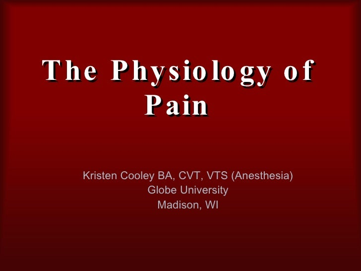 The Physiology of Pain Kristen Cooley BA, CVT, VTS (Anesthesia) Globe University Madison, WI